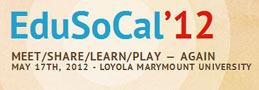 EduSoCal'12, Meet/Share/Learn/Play - Again, May 17th, 2012 - Loyola Marymount University