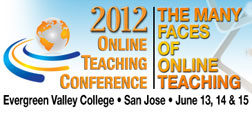 2012 Online Teaching Conference: The Many Faces of Online Teaching, Evergreen Valley College, San Jose, June 13-15