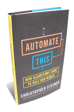 Automate This: How Algorithms Came to Rule Our World.